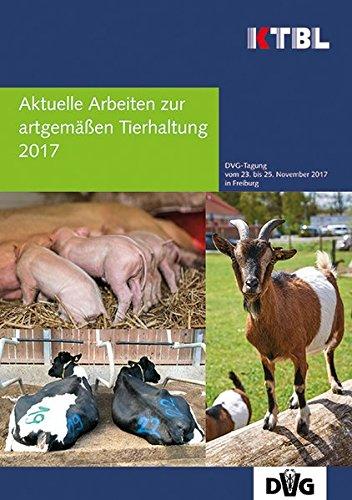 Aktuelle Arbeiten zur artgemäßen Tierhaltung 2017: 49. Tagung Angewandte Ethologie bei Nutztieren der DVG