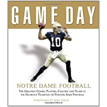 Game Day Notre Dame Football: The Greatest Games, Players, Coaches And Teams in the Glorious Tradition of Fighting Irish Football