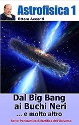 Astrofisica 1 - Dal Big Bang ai Buchi Neri: Relatività ristretta e generale, Modello Standard, Stelle di neutroni, Buchi Neri, Radiazione di fondo, Onde ... (Panoramica Scientifica dell'Universo)