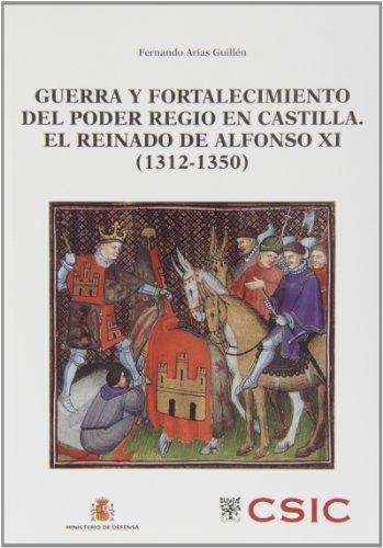 Guerra y fortalecimiento del poder regio en Castilla. El reinado de Alfonso XI (1312-1350) (Defensa y Sociedad)
