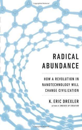 Radical Abundance: How a Revolution in Nanotechnology Will Change Civilization by K. Eric Drexler (May 6 2013)