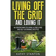 Living Off The Grid And Loving It: 40 Creative Ways To Living A Stress Free And Self-Sustaining Lifestyle (Simple Living, Off Grid Living, Off The Grid ... Prepping & Survival) (English Edition)