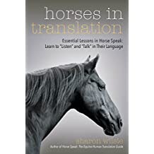 "Horses in Translation: Essential Lessons in Horse Speak: Learn to ""Listen"" and ""Talk"" in Their Language (English Edition)"