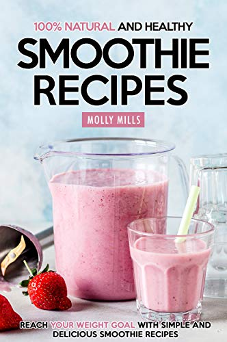 100% Natural and Healthy Smoothie Recipes: Reach your Weight Goal With Simple and Delicious Smoothie Recipes (English Edition)