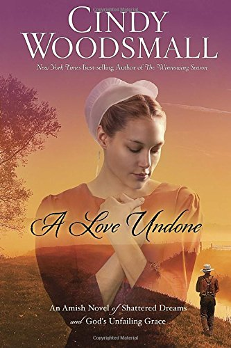 A Love Undone An Amish Novel Of Shattered Dreams And God S Unfailing Grace