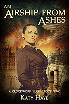 An Airship from Ashes (A Clockwork War Book 2) by [Haye, Katy]
