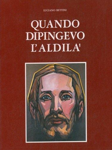 Quando dipingevo l'aldila'. Con uno scritto di Oriano Tassinari Clo'.