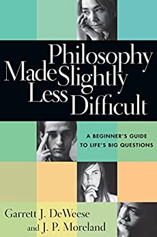 Philosophy Made Slightly Less Difficult: A Beginner's Guide to Life's Big Questions by [DeWeese, Garrett J., Moreland, J. P.]