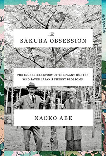 The Sakura Obsession: The Incredible Story of the Plant Hunter Who Saved Japan's Cherry Blossoms Sakura Natural