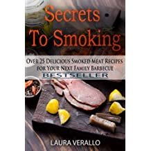 Secrets To Smoking: Over 25 Delicious Smoked Meat Recipes for Your Next Family Barbecue