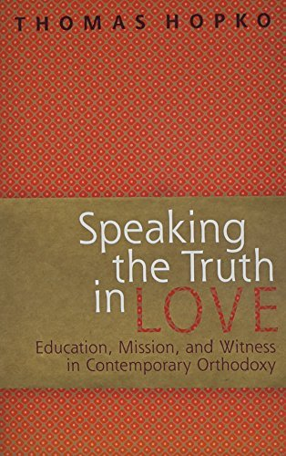 Speaking The Truth In Love: Education, Mission, And Witness In Contemporary Orthodoxy by Thomas Hopko (2004-07-30)