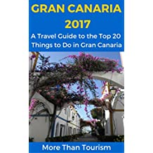 Gran Canaria 2017: A Travel Guide to the Top 20 Things to Do in Gran Canaria, Canary Islands, Spain: Best of Gran Canaria Travel Guide (English Edition)