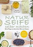 Seife Buch: Naturseife selber machen. Reine Pflege aus natürlichen Ölen und Kräutern. Rezepte, Anleitungen, Tipps und…
