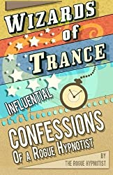 Wizards of trance! - Influential confessions of a Rogue Hypnotist. by The Rogue Hypnotist (2014-09-23)