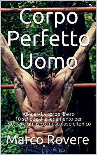 Corpo Perfetto Uomo: Allenarsi a corpo libero 10 schede di allenamento per ottenere un fisico muscoloso e tonico  (Italian Edition) por Marco Rovere