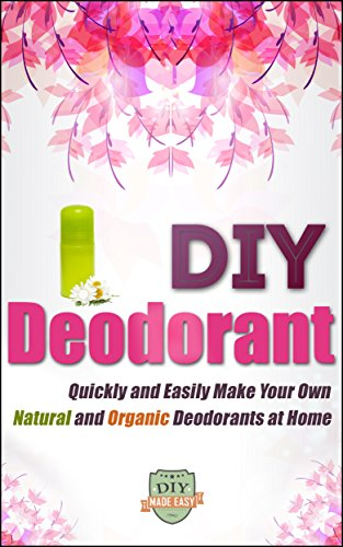 DIY Deodorant: Quickly And Easily Make Your Own Natural And Organic Deodorants At Home (Organic - Natural - Homemade - Aluminum Free - Healthy) (English Edition)