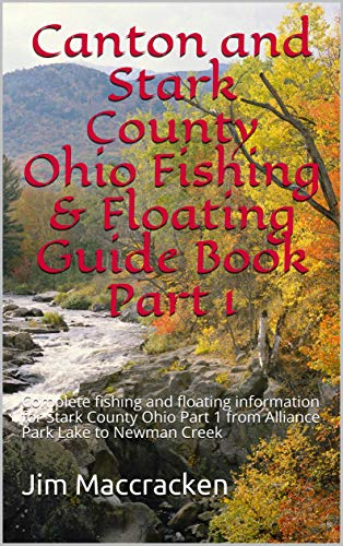 Canton and Stark County Ohio Fishing & Floating Guide Book Part 1: Complete fishing and floating information for Stark County Ohio Part 1 from Alliance ... & Floating Guide Books 76) (English Edition)