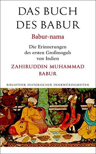 Das Buch des Babur: Babur-nama. Die Erinnerungen des ersten Großmoguls von Indien (Alcorde Bibliothek historischer Denkwürdigkeiten)