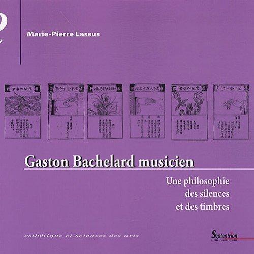 Gaston Bachelard musicien : Une philosophie des silences et des timbres de Marie-Pierre Lassus (24 juin 2010) Broché