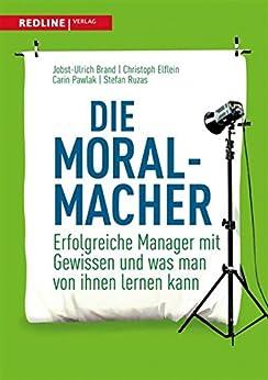 Die Moral-Macher: Erfolgreiche Manager mit Gewissen und was man von ihnen lernen kann
