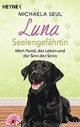 Luna, Seelengefährtin: Mein Hund, das Leben und der Sinn des Seins