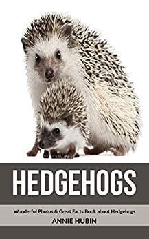 Annie Hubin - Hedgehogs: Wonderful Photos & Great Facts Book about Hedgehogs