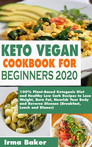 KETO VEGAN COOKBOOK FOR BEGINNERS 2020: 100% Plant-Based Ketogenic Diet and Healthy Low Carb Recipes to Lose Weight, Burn Fat, Nourish Your Body and Reverse Disease (Breakfast, Lunch and Dinner)