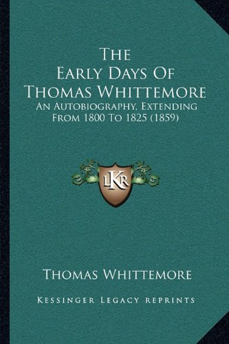 The Early Days of Thomas Whittemore the Early Days of Thomas Whittemore: An Autobiography, Extending from 1800 to 1825 (1859) an Autobiography, Extending from 1800 to 1825 (1859)
