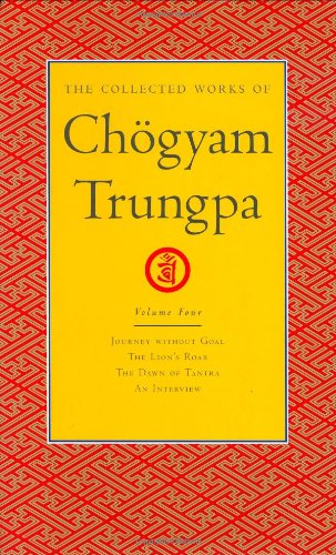 The Collected Works of Chogyam Trungpa: Journey Without Goal, the Lion's Roar, the Dawn of Tantra and an Interview v. 4