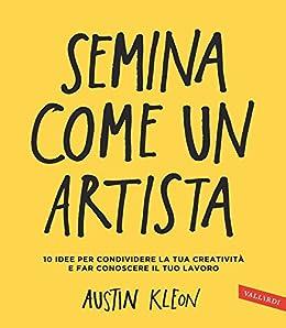 Semina come un artista: 10 idee per condividere la tua creatività e far conoscere il tuo lavoro di [Kleon, Austin]