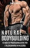 NATURAL BODYBUILDING: 12 MESI DI PROGRAMMAZIONE PER L'ALLENAMENTO IN PALESTRA (Bodybuilding, workout, allenamento, ricomposizione corporea)
