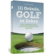 111 Gründe, Golf zu lieben: Eine Liebeserklärung an den schönsten Sport der Welt. Neuausgabe mit Bonusgründen und Bildteil