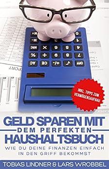 Geld sparen mit dem perfekten Haushaltsbuch: Wie du deine Finanzen einfach in den Griff bekommst von [Wrobbel, Lars, Lindner, Tobias]