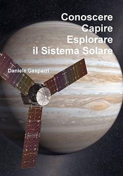 Conoscere, capire, esplorare il Sistema Solare di [Gasparri, Daniele]