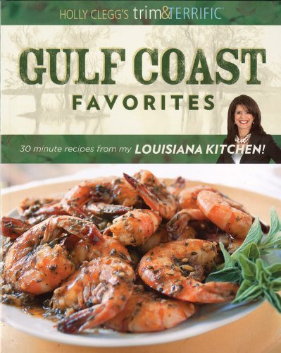 Holly Clegg's Trim & Terrific Gulf Coast Favorites: Over 250 Easy, Healthy, and Delicious Recipes from My Louisiana Kitchen! Holly Trim