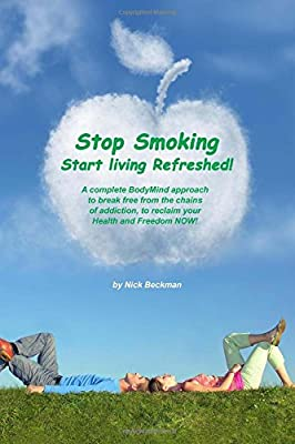 Stop Smoking Start living Refreshed!: A complete BodyMind approach to break free from the chains of addiction, to reclaim your Health and Freedom NOW! from Independently published