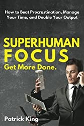 Superhuman Focus: How to Beat Procrastination, Manage Your Time, and Double Your by Patrick King (2016-04-17)
