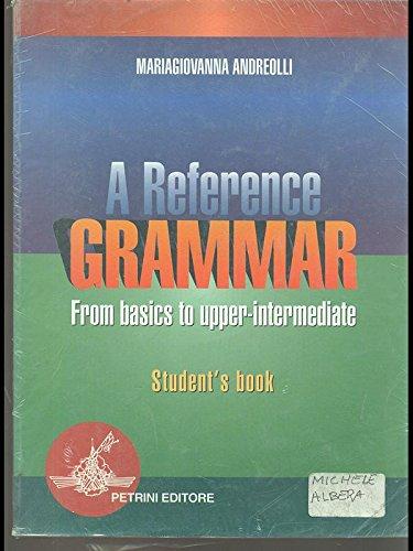 Reference grammar. From basics to upper-intermediate. Student's book. Per le Scuole superiori (A)