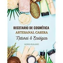 Recetario de Cosmética Artesanal Casera Natural & Ecológica: Manual Avanzado de mas de 300 Páginas para Aprender a Elaborar tu Propios Productos del Cuidado ... desde tu Casa (COSMETICA NATURAL nº 1)