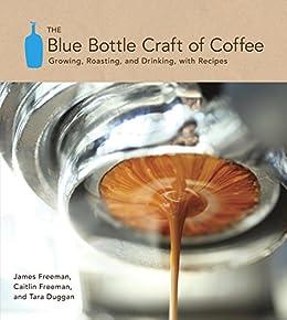 The Blue Bottle Craft of Coffee: Growing, Roasting, and Drinking, with Recipes von [Freeman, James, Freeman, Caitlin, Duggan, Tara]