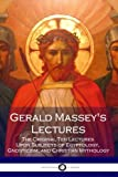 Gerald Massey's Lectures: The Original Ten Lectures Upon Subjects of Egyptology, Gnosticism, and Christian Mythology