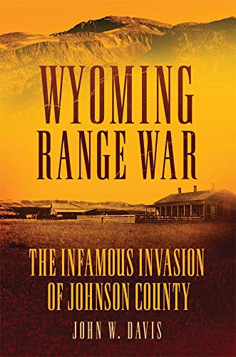 Wyoming Range War: The Infamous Invasion of Johnson County (John W Davis)
