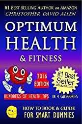 OPTIMUM HEALTH & FITNESS - HUNDREDS OF HEALTH TIPS - 2016 EDITION (Healthy Living, Natural Cures, Best Exercise, Holistic Wellness, Anti-aging, Longevity) (HOW TO BOOK & GUIDE FOR SMART DUMMIES 6)