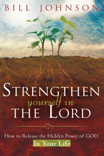 Strengthen Yourself in the Lord: How to Release the Hidden Power of God in Your Life por Bill Johnson