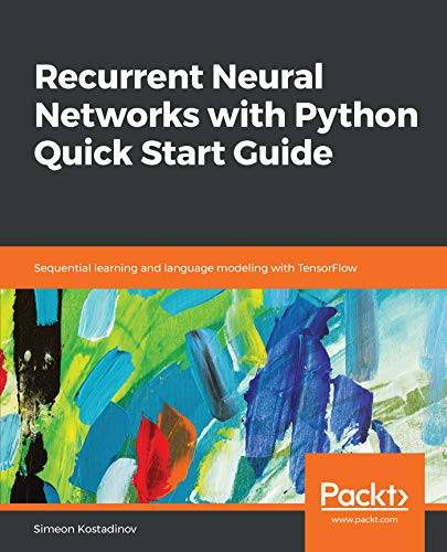 Recurrent Neural Networks with Python Quick Start Guide: Sequential learning and language modeling with TensorFlow (English Edition) por Simeon Kostadinov