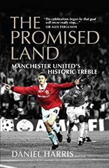 The Promised Land: Manchester United's Historic Treble by [Harris, Daniel]