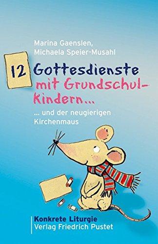 12 Gottesdienste mit Grundschulkindern: ... und der neugierigen Kirchenmaus (Konkrete Liturgie)