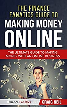 The Finance Fanatics Guide to Making Money Online: The Ultimate Guide to Making Money with an Online Business by [Neil, Craig]