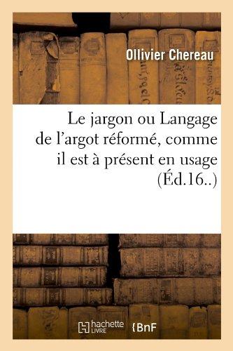 Le Jargon Ou Langage de L'Argot Reforme, Comme Il Est a Present En Usage (Ed.16..) (Langues) par Ollivier Chereau