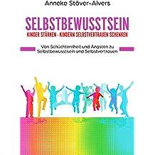 Selbstbewusstsein Kinder stärken - Kindern Selbstvertrauen schenken Von Schüchternheit und Ängsten zu Selbstbewusstsein und Selbstvertrauen (German Edition)